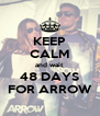 KEEP CALM and wait 48 DAYS FOR ARROW - Personalised Poster A4 size