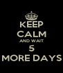 KEEP CALM AND WAIT 5 MORE DAYS - Personalised Poster A4 size