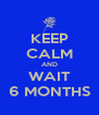 KEEP CALM AND WAIT 6 MONTHS - Personalised Poster A4 size