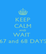 KEEP CALM AND WAIT  67 and 68 DAYS - Personalised Poster A4 size