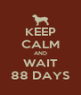 KEEP CALM AND WAIT 88 DAYS - Personalised Poster A4 size