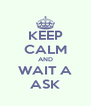 KEEP CALM AND WAIT A ASK - Personalised Poster A4 size