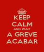 KEEP CALM AND WAIT A GREVE ACABAR - Personalised Poster A4 size