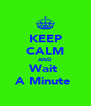 KEEP CALM AND Wait  A Minute  - Personalised Poster A4 size