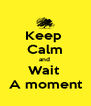 Keep  Calm and  Wait  A moment - Personalised Poster A4 size