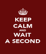KEEP CALM AND WAIT A SECOND - Personalised Poster A4 size