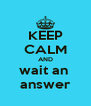 KEEP CALM AND wait an  answer - Personalised Poster A4 size