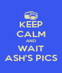 KEEP CALM AND WAIT ASH'S PICS - Personalised Poster A4 size