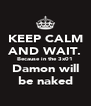 KEEP CALM AND WAIT. Because in the 3x01 Damon will be naked - Personalised Poster A4 size