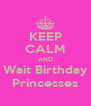 KEEP CALM AND Wait Birthday Princesses - Personalised Poster A4 size