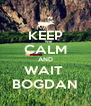 KEEP CALM AND WAIT  BOGDAN - Personalised Poster A4 size