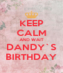 KEEP CALM AND WAIT DANDY`S BIRTHDAY - Personalised Poster A4 size