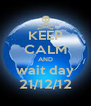 KEEP CALM AND wait day 21/12/12 - Personalised Poster A4 size