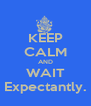 KEEP CALM AND WAIT Expectantly. - Personalised Poster A4 size