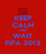 KEEP CALM AND WAIT FIFA 2013 - Personalised Poster A4 size