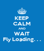 KEEP CALM AND WAIT Fly Loading. . . - Personalised Poster A4 size