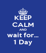 KEEP CALM AND wait for... 1 Day - Personalised Poster A4 size