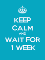 KEEP CALM AND WAIT FOR  1 WEEK - Personalised Poster A4 size
