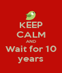 KEEP CALM AND Wait for 10 years - Personalised Poster A4 size