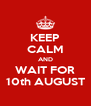 KEEP CALM AND WAIT FOR 10th AUGUST - Personalised Poster A4 size