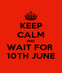 KEEP CALM AND WAIT FOR  10TH JUNE - Personalised Poster A4 size