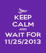 KEEP CALM AND WAIT FOR 11/25/2013 - Personalised Poster A4 size