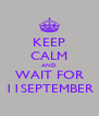 KEEP CALM AND WAIT FOR 11SEPTEMBER - Personalised Poster A4 size