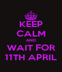 KEEP CALM AND WAIT FOR 11TH APRIL - Personalised Poster A4 size