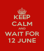 KEEP CALM AND WAIT FOR 12 JUNE - Personalised Poster A4 size