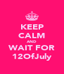 KEEP CALM AND WAIT FOR 12OfJuly - Personalised Poster A4 size