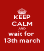 KEEP CALM AND wait for  13th march - Personalised Poster A4 size