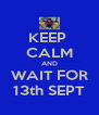 KEEP  CALM AND WAIT FOR 13th SEPT - Personalised Poster A4 size