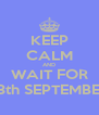 KEEP CALM AND WAIT FOR 13th SEPTEMBER - Personalised Poster A4 size