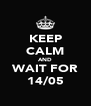 KEEP CALM AND WAIT FOR 14/05 - Personalised Poster A4 size