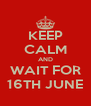 KEEP CALM AND WAIT FOR 16TH JUNE - Personalised Poster A4 size