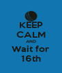 KEEP CALM AND Wait for 16th - Personalised Poster A4 size