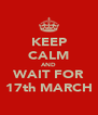 KEEP CALM AND WAIT FOR 17th MARCH - Personalised Poster A4 size