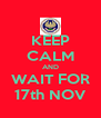 KEEP CALM AND WAIT FOR 17th NOV - Personalised Poster A4 size