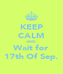 KEEP CALM AND Wait for 17th Of Sep. - Personalised Poster A4 size