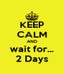 KEEP CALM AND wait for... 2 Days - Personalised Poster A4 size