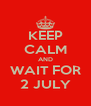 KEEP CALM AND WAIT FOR 2 JULY - Personalised Poster A4 size