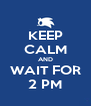 KEEP CALM AND WAIT FOR 2 PM - Personalised Poster A4 size