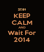 KEEP CALM AND Wait For 2014 - Personalised Poster A4 size