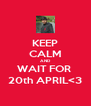 KEEP CALM AND WAIT FOR  20th APRIL<3 - Personalised Poster A4 size