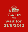 KEEP CALM AND wait for 21/6/2012 - Personalised Poster A4 size
