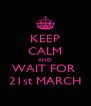 KEEP CALM AND WAIT FOR  21st MARCH - Personalised Poster A4 size