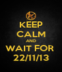 KEEP CALM AND WAIT FOR  22/11/13 - Personalised Poster A4 size