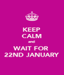 KEEP CALM and WAIT FOR  22ND JANUARY - Personalised Poster A4 size