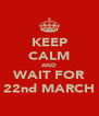 KEEP CALM AND WAIT FOR 22nd MARCH - Personalised Poster A4 size