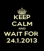 KEEP CALM AND WAIT FOR  24.1.2013 - Personalised Poster A4 size
